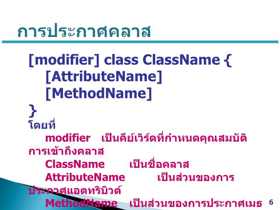 การประกาศคลาส [modifier] class ClassName { [AttributeName]
